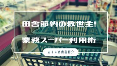 【お得】田舎節約の救世主!業務スーパー利用術【おすすめ商品紹介】