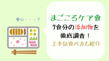 【安全?】まごころケア食の添加物7食分を徹底調査!上手な食べ方は?